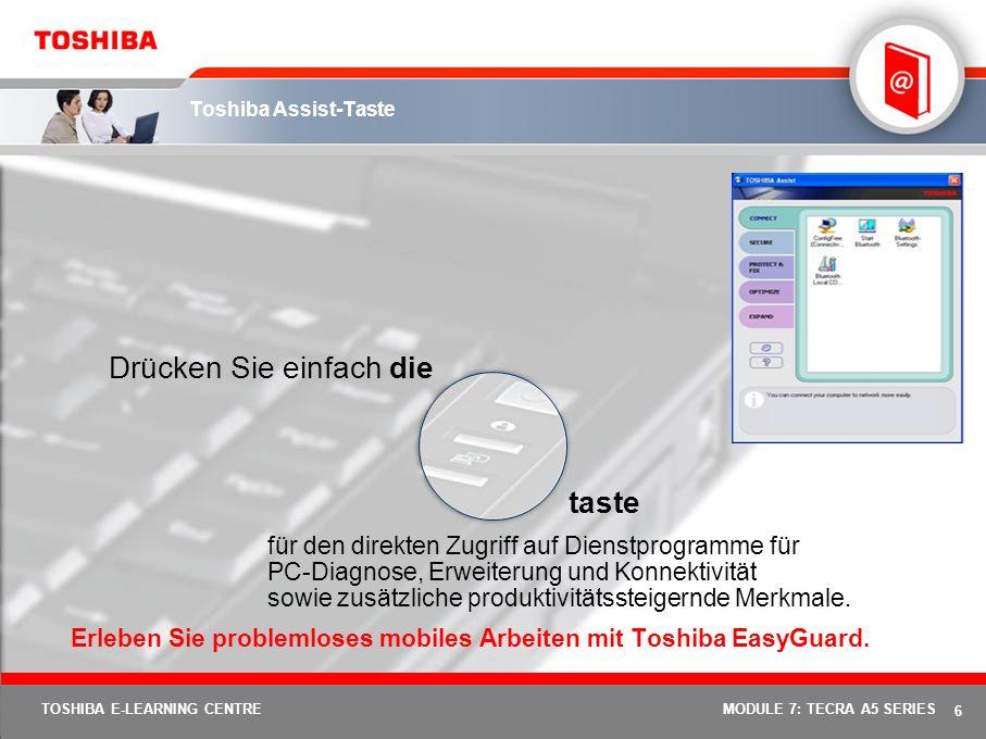 6 TOSHIBA E-LEARNING CENTREMODULE 7: TECRA A5 SERIES Toshiba Assist-Taste für den direkten Zugriff auf Dienstprogramme für PC-Diagnose, Erweiterung und Konnektivität sowie zusätzliche produktivitätssteigernde Merkmale.