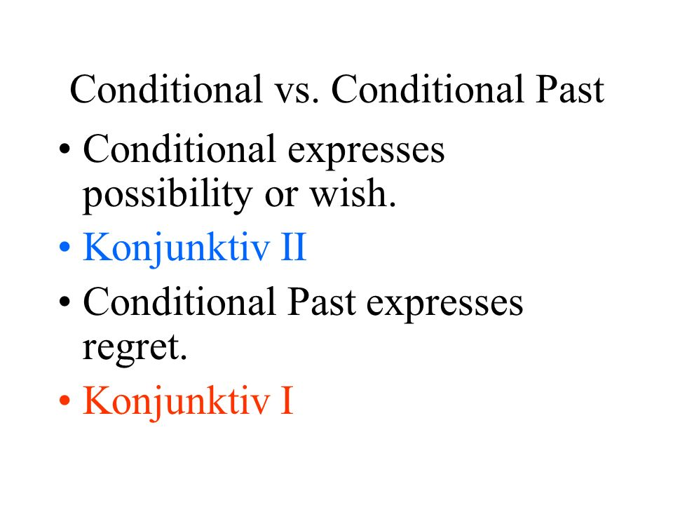 Conditional vs. Conditional Past Conditional expresses possibility or wish. Konjunktiv II Conditional Past expresses regret. Konjunktiv I