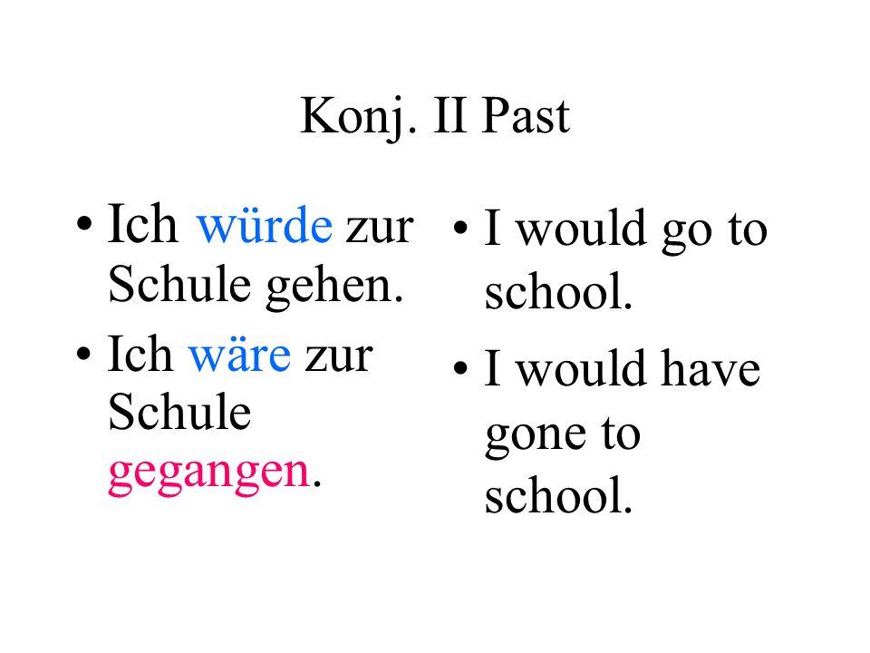 Konj. II Past Ich w ürde zur Schule gehen. Ich wäre zur Schule gegangen. I would go to school. I would have gone to school.