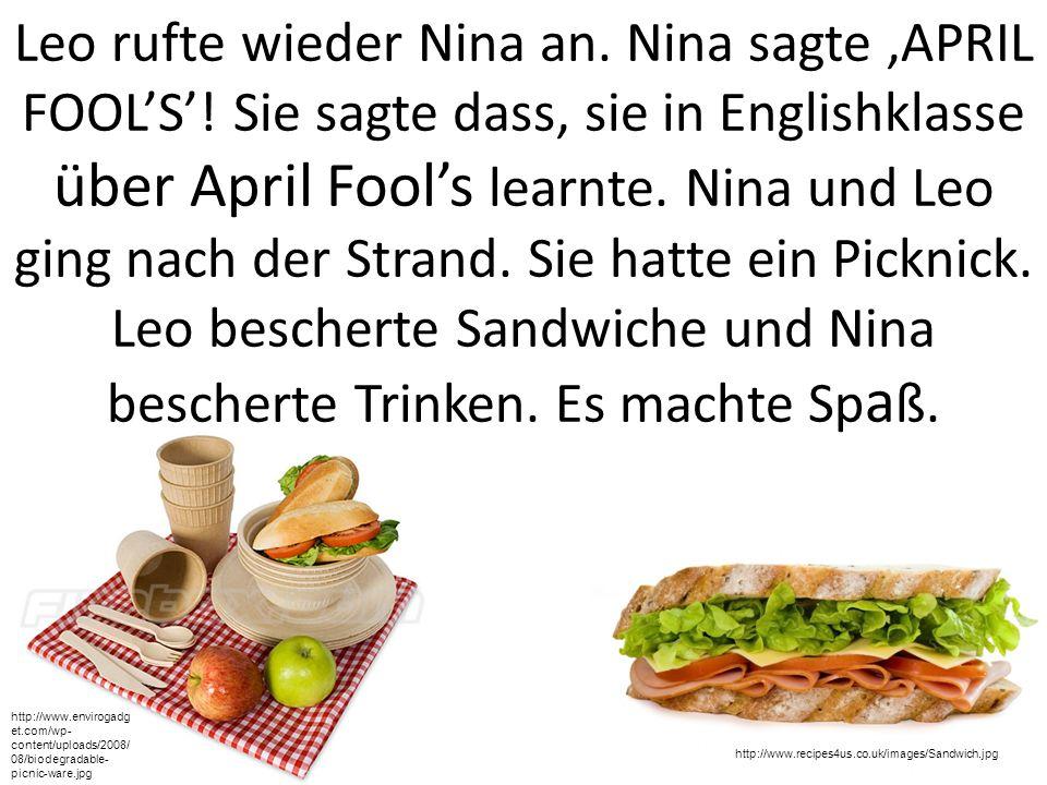Leo rufte wieder Nina an. Nina sagte,APRIL FOOLS! Sie sagte dass, sie in Englishklasse über April Fools learnte. Nina und Leo ging nach der Strand. Si