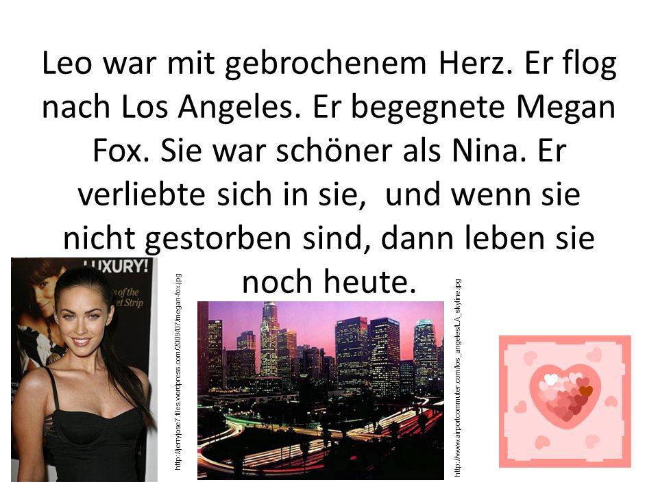 Leo war mit gebrochenem Herz. Er flog nach Los Angeles. Er begegnete Megan Fox. Sie war schöner als Nina. Er verliebte sich in sie, und wenn sie nicht