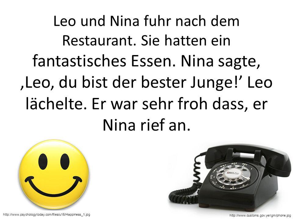 Leo und Nina fuhr nach dem Restaurant. Sie hatten ein fantastisches Essen. Nina sagte,,Leo, du bist der bester Junge! Leo lächelte. Er war sehr froh d