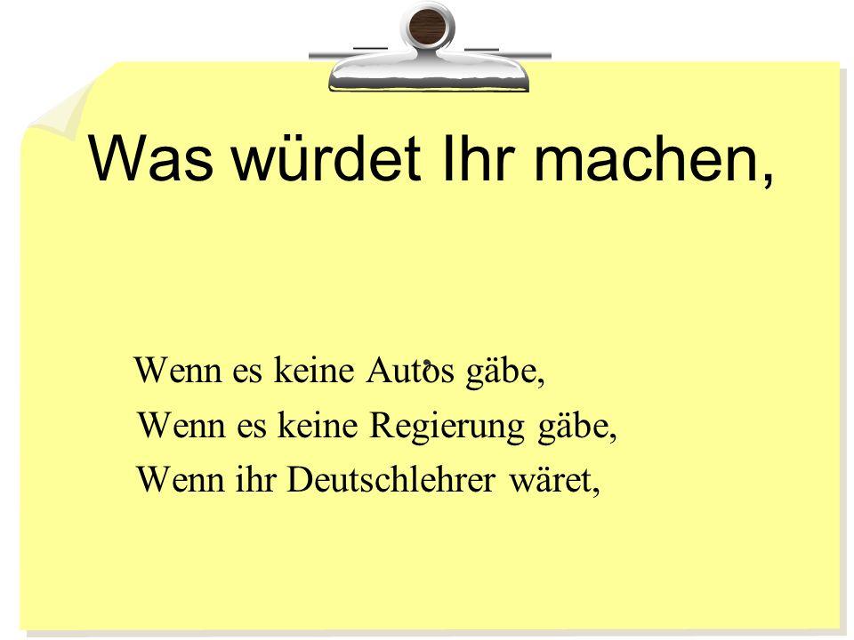 Was würdet Ihr machen,, Wenn es keine Autos gäbe, Wenn es keine Regierung gäbe, Wenn ihr Deutschlehrer wäret,
