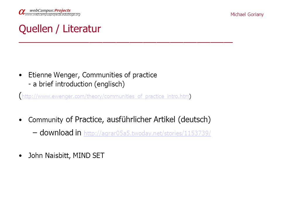 Michael Goriany webCampus:Projects   Quellen / Literatur ________________________________________________ Etienne Wenger, Communities of practice - a brief introduction (englisch) (     Community of Practice, ausführlicher Artikel (deutsch) – download in     John Naisbitt, MIND SET