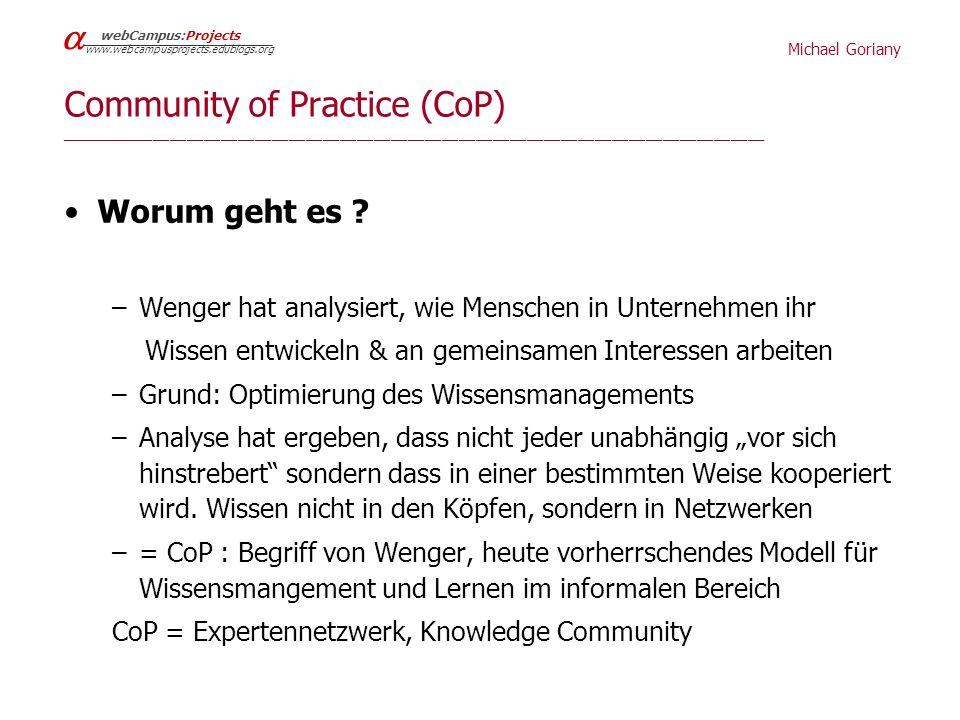 Michael Goriany webCampus:Projects www.webcampusprojects.edublogs.org Charakteristika der CoP _____________________________________________________________________________ Aspekt: wie funktioniert Wissensaustausch am Besten eine informelle Gruppe fokussiert auf einen Wissensbereich (domain), in dem sie in partizipativer Weise Wissen akkumuliert die sich selbst organisiert selbstgewählte Zwecke erfüllt ihre Führung selbst bestimmt .