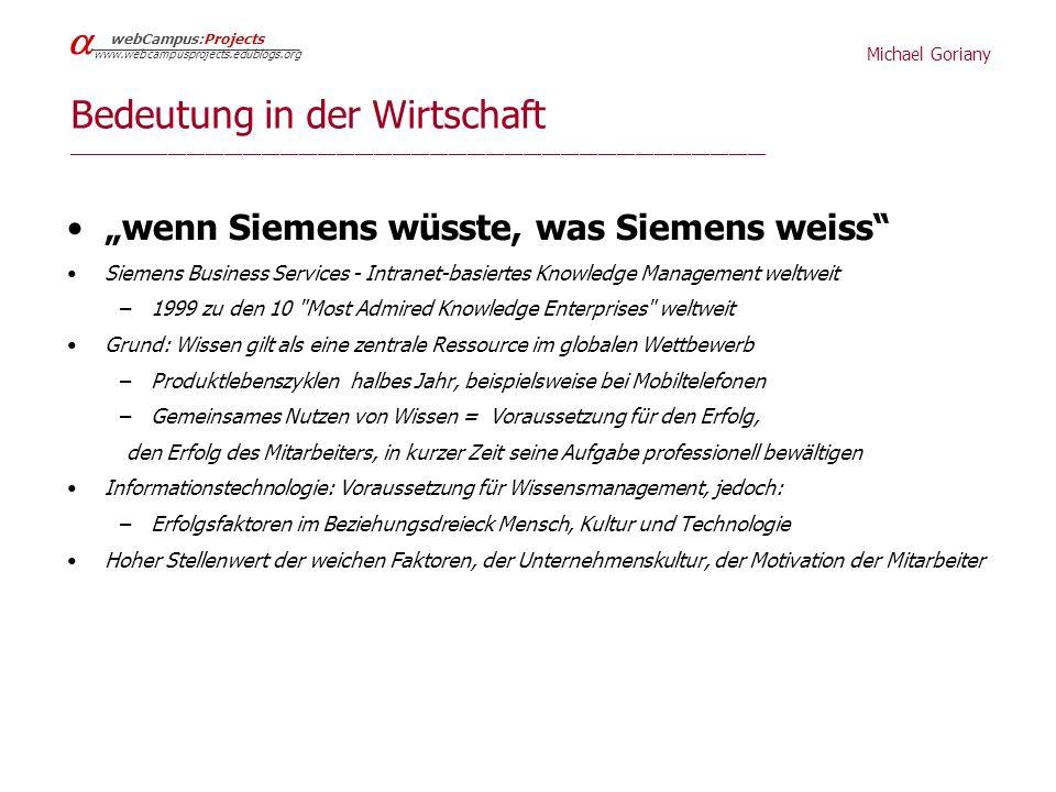 Michael Goriany webCampus:Projects www.webcampusprojects.edublogs.org Bedeutung in der Wirtschaft ___________________________________________________________________________ wenn Siemens wüsste, was Siemens weiss Siemens Business Services - Intranet-basiertes Knowledge Management weltweit –1999 zu den 10 Most Admired Knowledge Enterprises weltweit Grund: Wissen gilt als eine zentrale Ressource im globalen Wettbewerb –Produktlebenszyklen halbes Jahr, beispielsweise bei Mobiltelefonen –Gemeinsames Nutzen von Wissen = Voraussetzung für den Erfolg, den Erfolg des Mitarbeiters, in kurzer Zeit seine Aufgabe professionell bewältigen Informationstechnologie: Voraussetzung für Wissensmanagement, jedoch: –Erfolgsfaktoren im Beziehungsdreieck Mensch, Kultur und Technologie Hoher Stellenwert der weichen Faktoren, der Unternehmenskultur, der Motivation der Mitarbeiter
