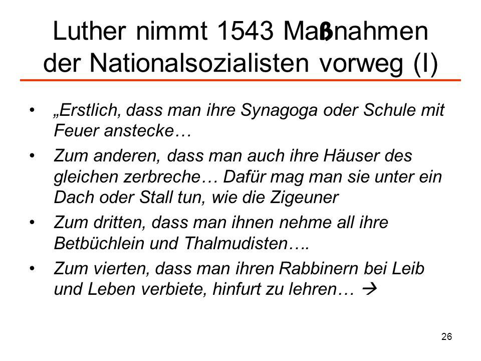 27 Luther nimmt 1543 Ma ß nahmen der Nationalsozialisten vorweg (II) Zum fünften, dass man den Jüden das Geleit und Straße ganz und gar aufhebe… Zum sechsten, dass man ihnen Wucher verbiete und nehme ihnen alle Barschaft und Kleinod an Silber und Gold Zum siebenden, dass man den jungen starken Jüden und Jüdin in die Hand gebe..Axt, Spaten, Rocken und Spindel und lasse sie ihr Brot verdienen im Schweiss der Nasen… (Von den Juden und ihren Lügen, 1543, WA 53, 523 ff.)