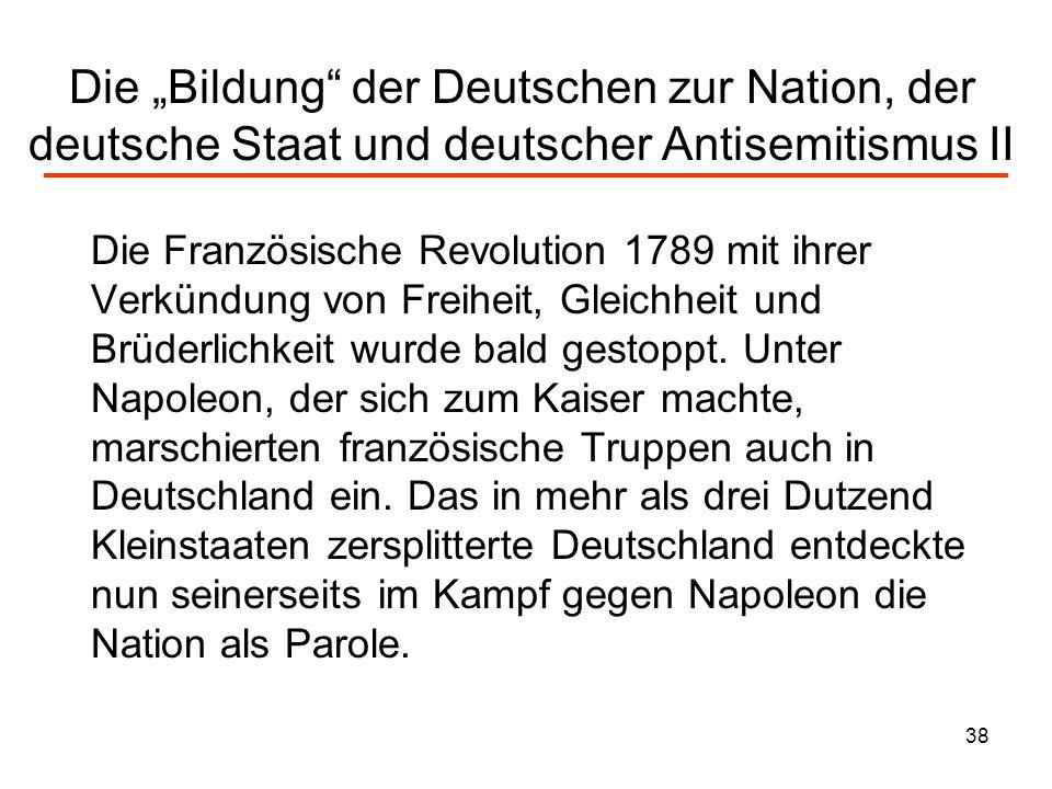 39 Die Bildung der Deutschen zur Nation, der deutsche Staat und deutscher Antisemitismus III Es entstand eine deutsch-nationale auf die Einheit Deutschlands abzielende, zumindest teilweise demokratische Bewegung, die sich gegen die mittelalterlichen Zustände, die Fürstentümer und den staatlichen Despotismus richtete.