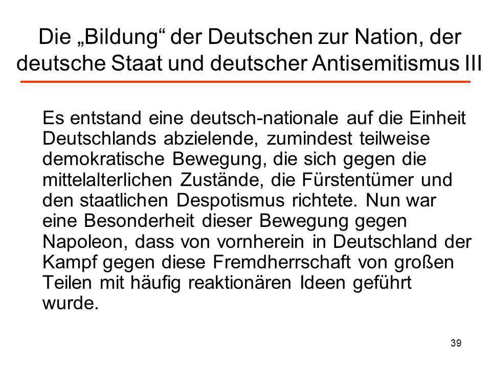40 Die Bildung der Deutschen zur Nation, der deutsche Staat und deutscher Antisemitismus IV Unter Bezug auf die Kreuzzüge des Mittelalters wurde mit christlich- germanischen Parolen pauschal gegen die Franzosen ins Feld gezogen.