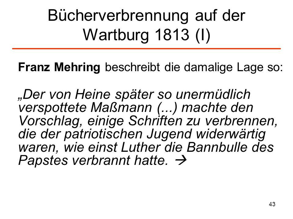 44 Bücherverbrennung auf der Wartburg 1813 (I) Es war eine Nachäfferei, wie sie nur Jahn ersinnen konnte, von dem auch das Verzeichnis der Schriften herrührte, die verbrannt werden sollten: kunterbunt durcheinander der Code Napoleon (...), einige Preßerzeugnisse, die sich gegen das Turnen oder für das Judentum aussprächen...
