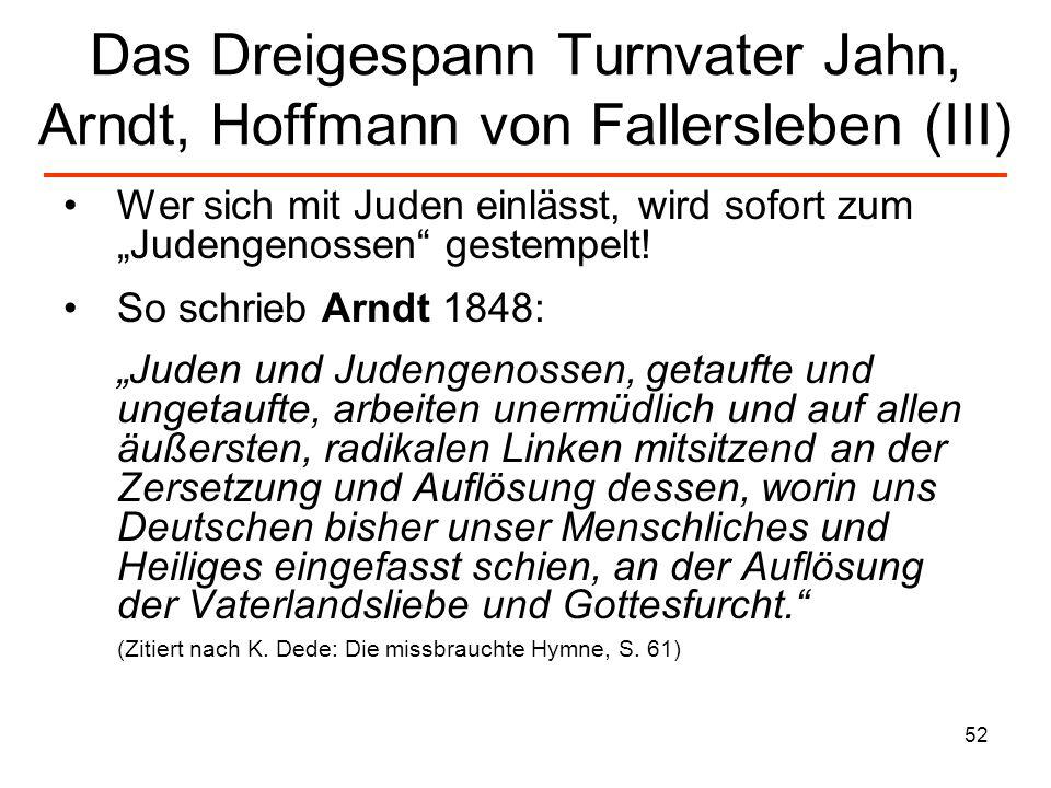 53 Das Dreigespann Turnvater Jahn, Arndt, Hoffmann von Fallersleben (IV) Turnvater Jahns bösartige Deutschtümelei benutzte schon den biologistischen, rassistischen Ansatz bei der Definition seines Deutschen Volkstums.
