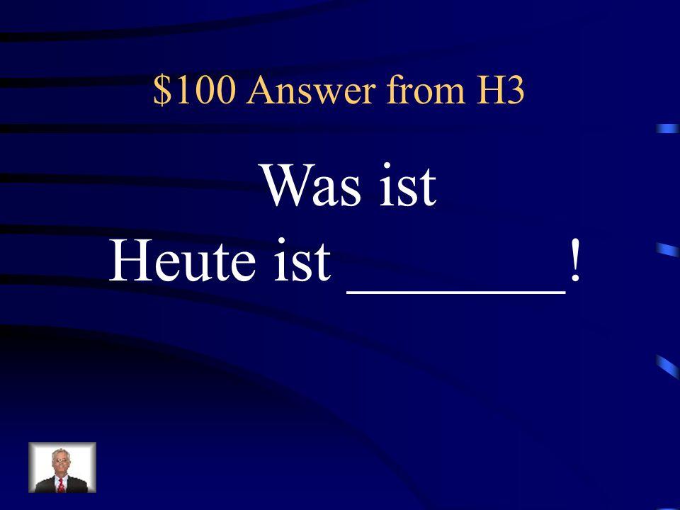 $100 Question from H3 Antwort: Welches Datum ist Heute?