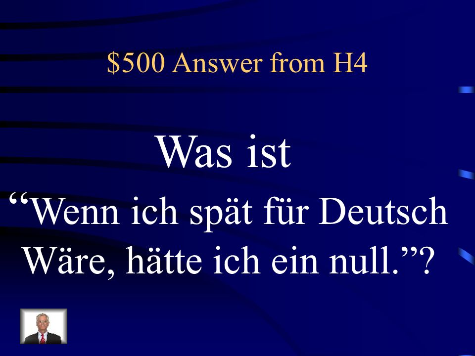 $500 Question from H4 If I were late for German, I would have a zero!