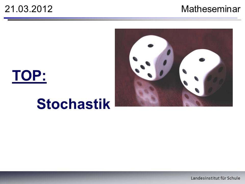 Landesinstitut für Schule 21.03.2012 Matheseminar TOP: Stochastik