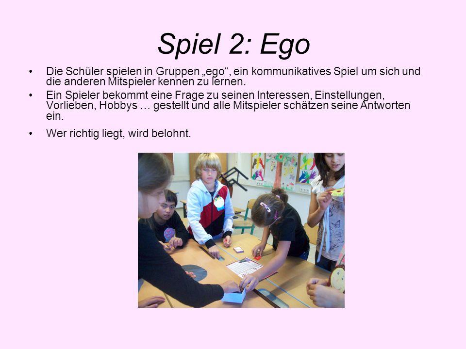 Spiel 2: Ego Die Schüler spielen in Gruppen ego, ein kommunikatives Spiel um sich und die anderen Mitspieler kennen zu lernen. Ein Spieler bekommt ein