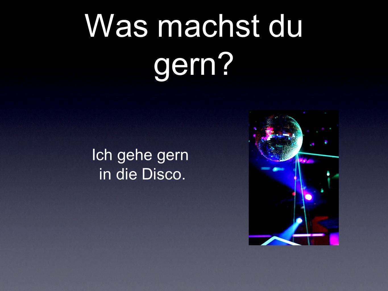 Was machst du gern? Ich gehe gern in die Disco.
