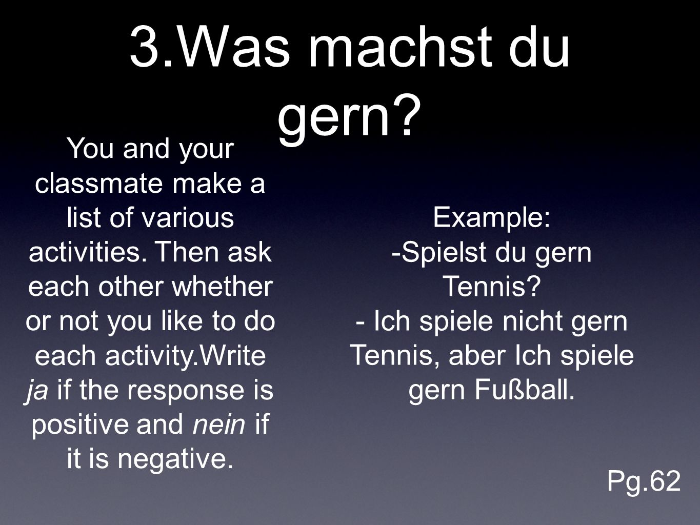 3.Was machst du gern? You and your classmate make a list of various activities. Then ask each other whether or not you like to do each activity.Write