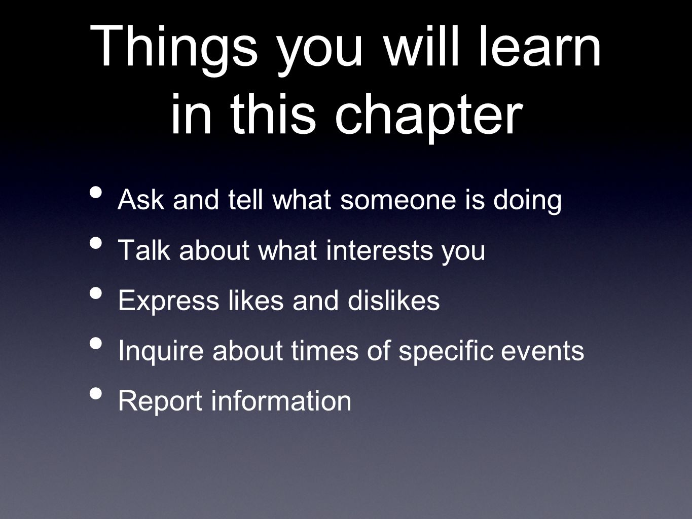 Things you will learn in this chapter Ask and tell what someone is doing Talk about what interests you Express likes and dislikes Inquire about times