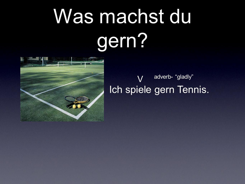 Was machst du gern? Ich spiele gern Tennis. V adverb- gladly