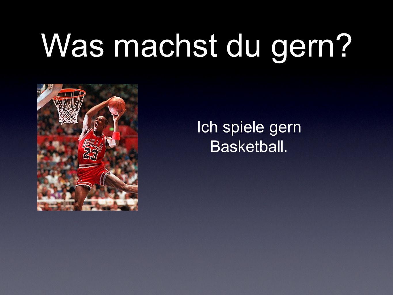 Was machst du gern? Ich spiele gern Basketball.
