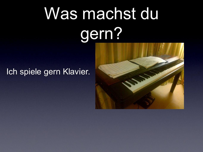Was machst du gern? Ich spiele gern Klavier.