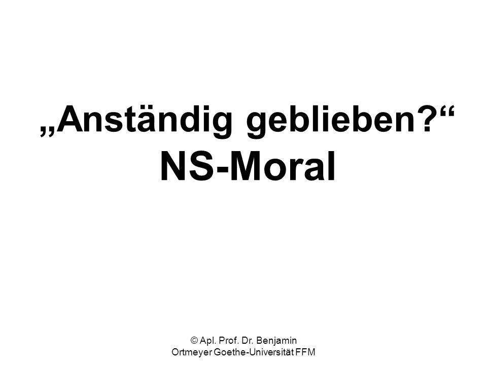 © Apl. Prof. Dr. Benjamin Ortmeyer Goethe-Universität FFM Anständig geblieben? NS-Moral