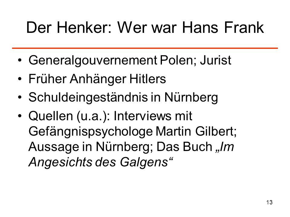 13 Der Henker: Wer war Hans Frank Generalgouvernement Polen; Jurist Früher Anhänger Hitlers Schuldeingeständnis in Nürnberg Quellen (u.a.): Interviews