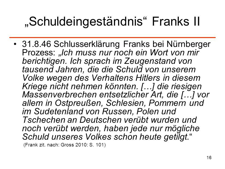 16 Schuldeingeständnis Franks II 31.8.46 Schlusserklärung Franks bei Nürnberger Prozess: Ich muss nur noch ein Wort von mir berichtigen. Ich sprach im