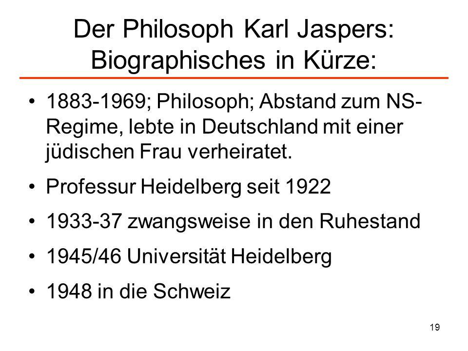 19 Der Philosoph Karl Jaspers: Biographisches in Kürze: 1883-1969; Philosoph; Abstand zum NS- Regime, lebte in Deutschland mit einer jüdischen Frau ve