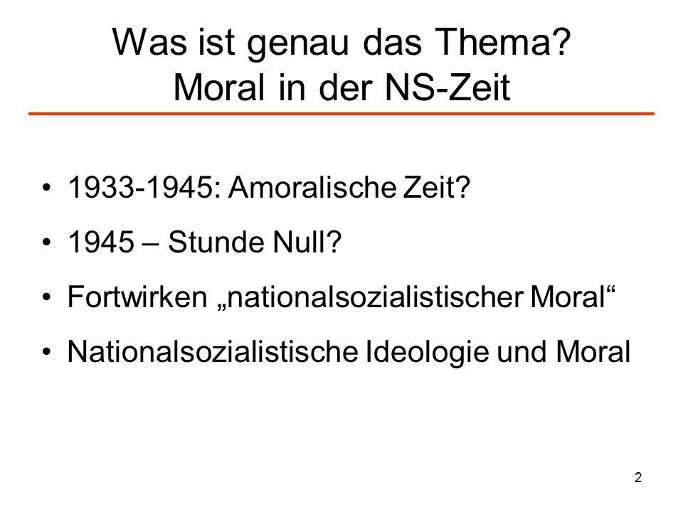 2 Was ist genau das Thema? Moral in der NS-Zeit 1933-1945: Amoralische Zeit? 1945 – Stunde Null? Fortwirken nationalsozialistischer Moral Nationalsozi