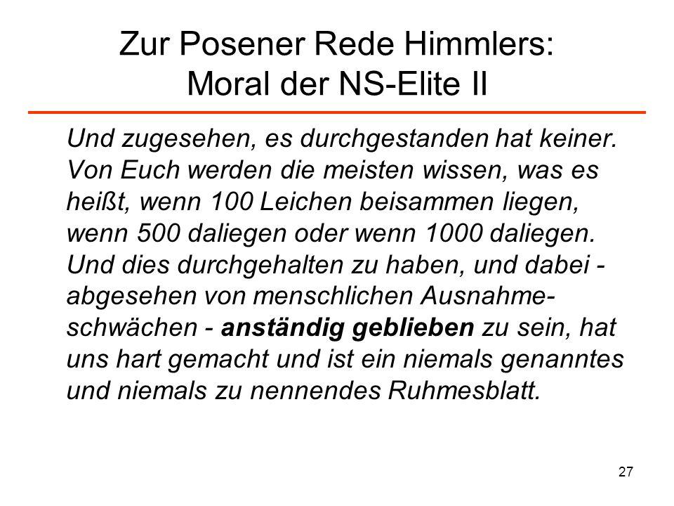 27 Zur Posener Rede Himmlers: Moral der NS-Elite II Und zugesehen, es durchgestanden hat keiner. Von Euch werden die meisten wissen, was es heißt, wen