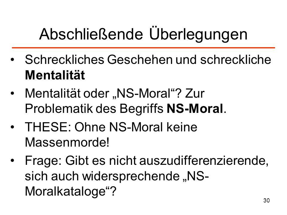 30 Abschließende Überlegungen Schreckliches Geschehen und schreckliche Mentalität Mentalität oder NS-Moral? Zur Problematik des Begriffs NS-Moral. THE