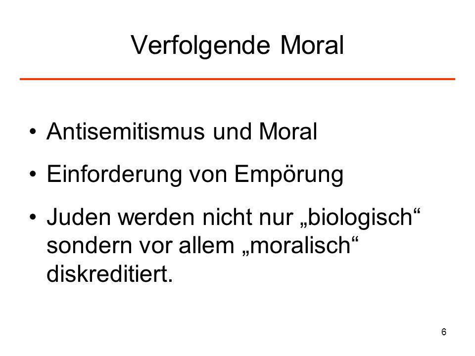 6 Verfolgende Moral Antisemitismus und Moral Einforderung von Empörung Juden werden nicht nur biologisch sondern vor allem moralisch diskreditiert.
