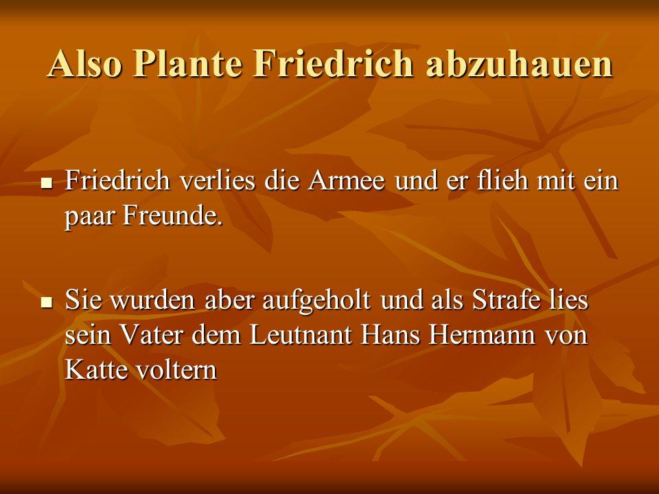 Also Plante Friedrich abzuhauen Friedrich verlies die Armee und er flieh mit ein paar Freunde. Friedrich verlies die Armee und er flieh mit ein paar F