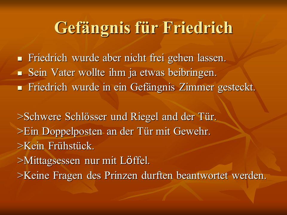 Gefängnis für Friedrich Friedrich wurde aber nicht frei gehen lassen. Friedrich wurde aber nicht frei gehen lassen. Sein Vater wollte ihm ja etwas bei