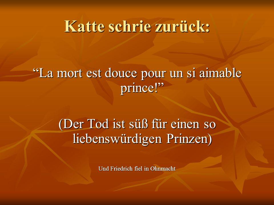 Katte schrie zurück: La mort est douce pour un si aimable prince! (Der Tod ist süß für einen so liebenswürdigen Prinzen) Und Friedrich fiel in Ohnmach