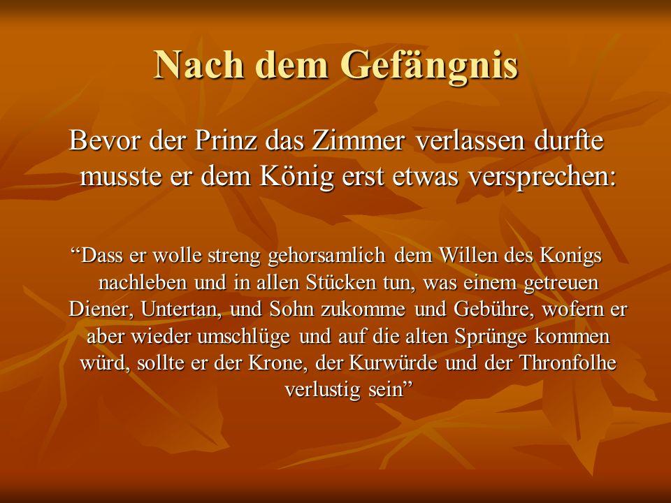 Nach dem Gefängnis Bevor der Prinz das Zimmer verlassen durfte musste er dem König erst etwas versprechen: Dass er wolle streng gehorsamlich dem Wille