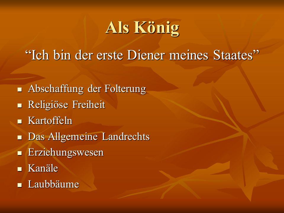 Als König Ich bin der erste Diener meines Staates Abschaffung der Folterung Abschaffung der Folterung Religiöse Freiheit Religiöse Freiheit Kartoffeln