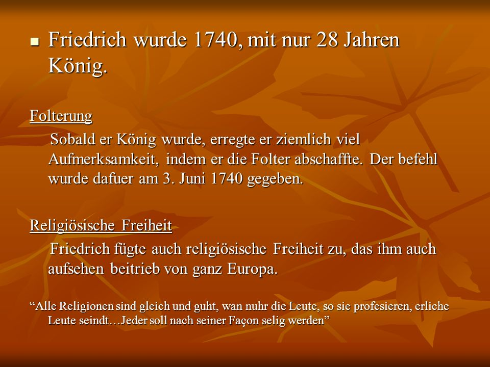 Friedrich wurde 1740, mit nur 28 Jahren König. Friedrich wurde 1740, mit nur 28 Jahren König.Folterung Sobald er König wurde, erregte er ziemlich viel