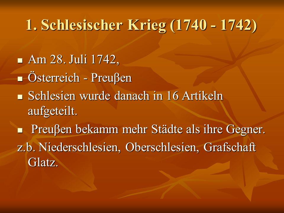 1. Schlesischer Krieg (1740 - 1742) Am 28. Juli 1742, Am 28. Juli 1742, Österreich - Preuβen Österreich - Preuβen Schlesien wurde danach in 16 Artikel