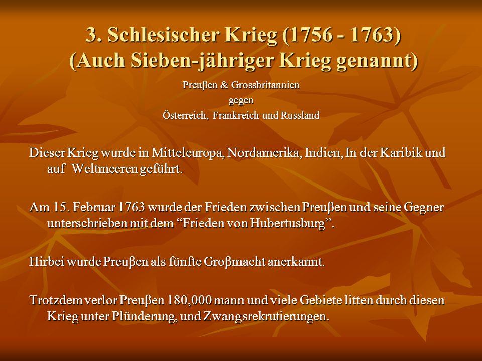3. Schlesischer Krieg (1756 - 1763) (Auch Sieben-jähriger Krieg genannt) Preuβen & Grossbritannien gegen Österreich, Frankreich und Russland Dieser Kr