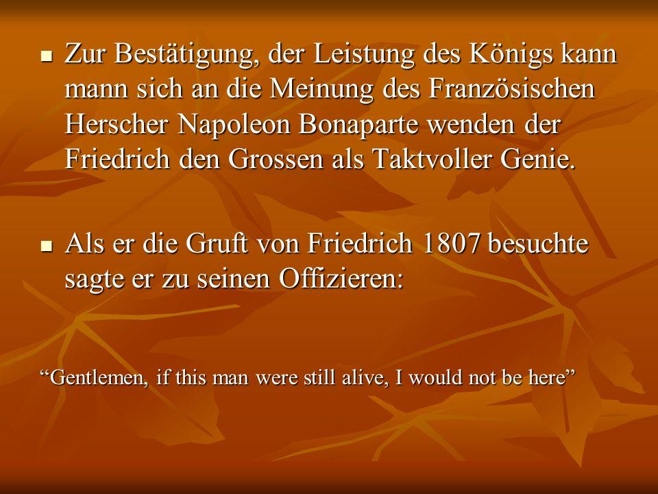 Zur Bestätigung, der Leistung des Königs kann mann sich an die Meinung des Französischen Herscher Napoleon Bonaparte wenden der Friedrich den Grossen