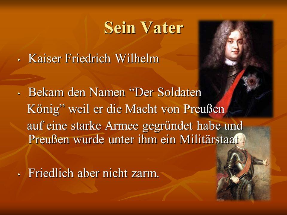Sein Vater Kaiser Friedrich Wilhelm Kaiser Friedrich Wilhelm Bekam den Namen Der Soldaten Bekam den Namen Der Soldaten K ӧ nig weil er die Macht von P