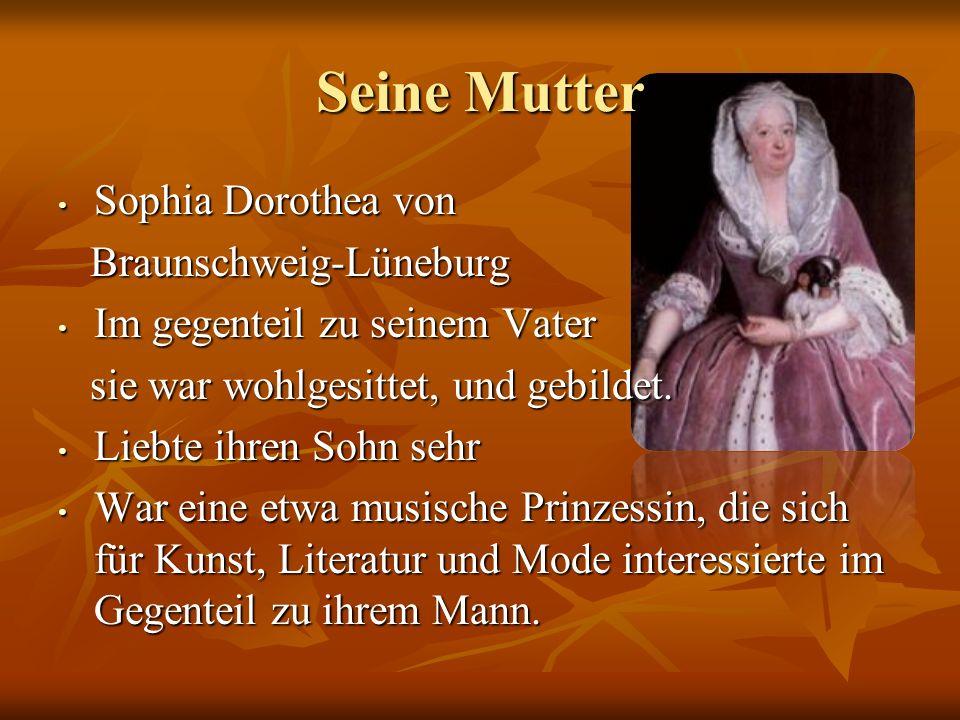 Seine Mutter Sophia Dorothea von Sophia Dorothea von Braunschweig-Lüneburg Braunschweig-Lüneburg Im gegenteil zu seinem Vater Im gegenteil zu seinem V