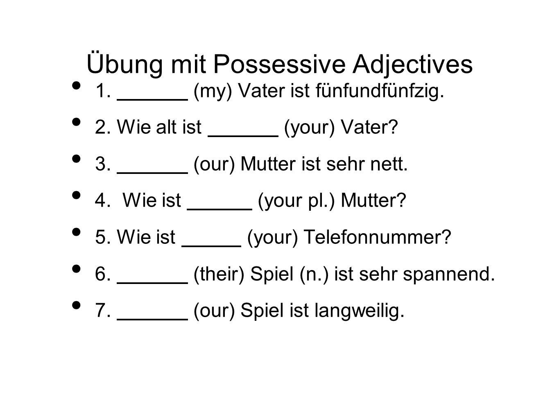 Übung mit Possessive Adjectives 1. (my) Vater ist fünfundfünfzig. 2. Wie alt ist (your) Vater? 3. (our) Mutter ist sehr nett. 4. Wie ist (your pl.) Mu