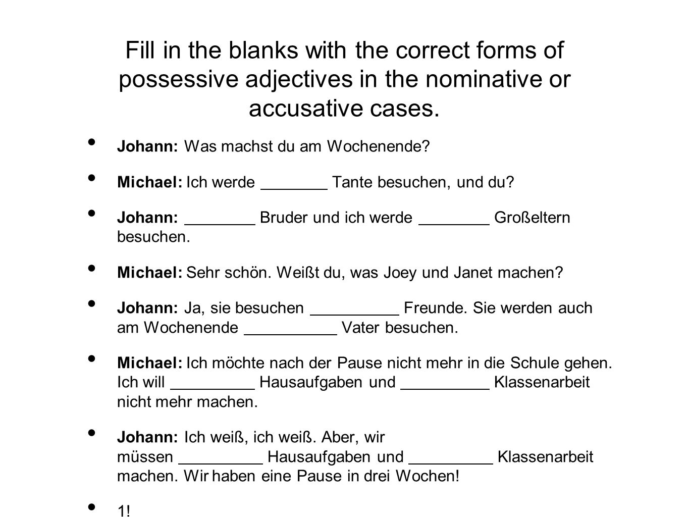 Fill in the blanks with the correct forms of possessive adjectives in the nominative or accusative cases. Johann: Was machst du am Wochenende? Michael