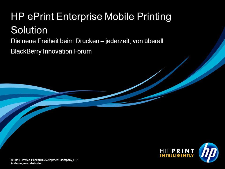 © 2010 Hewlett-Packard Development Company, L.P. Änderungen vorbehalten BlackBerry Innovation Forum HP ePrint Enterprise Mobile Printing Solution Die