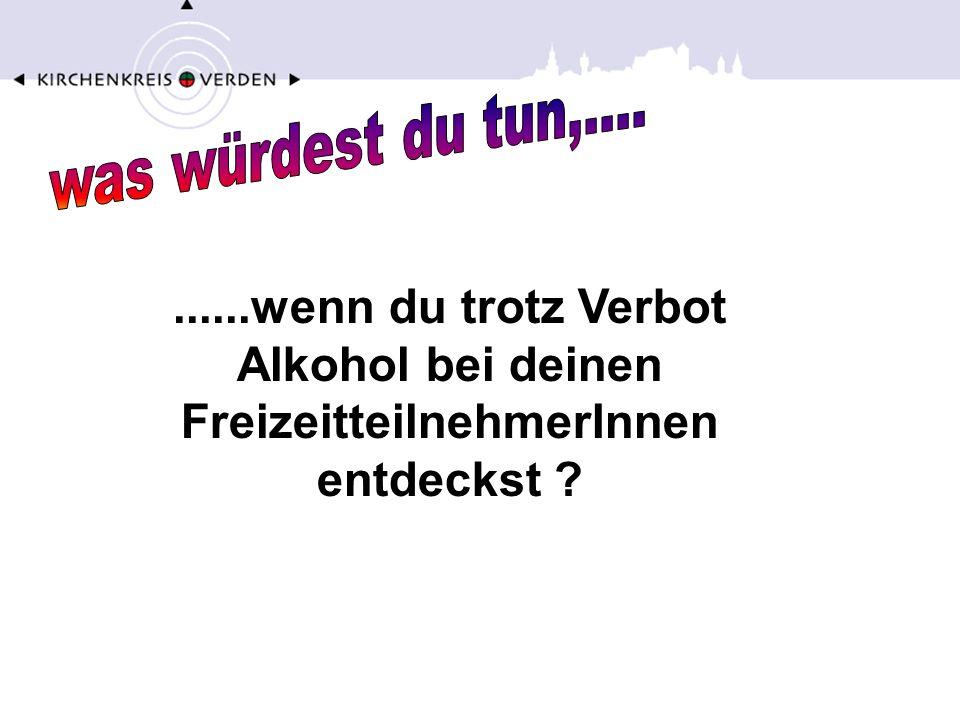 ......wenn du trotz Verbot Alkohol bei deinen FreizeitteilnehmerInnen entdeckst ?