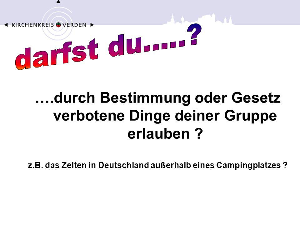 ….durch Bestimmung oder Gesetz verbotene Dinge deiner Gruppe erlauben ? z.B. das Zelten in Deutschland außerhalb eines Campingplatzes ?