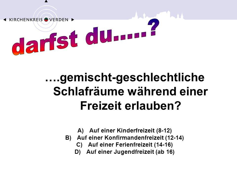 ….gemischt-geschlechtliche Schlafräume während einer Freizeit erlauben? A)Auf einer Kinderfreizeit (8-12) B)Auf einer Konfirmandenfreizeit (12-14) C)A